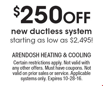 $250 Off new ductless system starting as low as $2,495! Certain restrictions apply. Not valid with any other offers. Must have coupons. Not valid on prior sales or service. Applicable systems only. Expires 10-28-16.