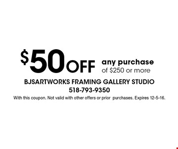 $50 off any purchase of $250 or more. With this coupon. Not valid with other offers or prior purchases. Expires 12-5-16.