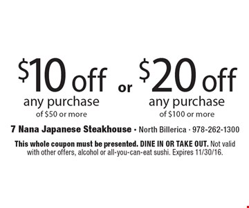 $20 off any purchase of $100 or more OR $10 off any purchase of $50 or more. This whole coupon must be presented. DINE IN OR TAKE OUT. Not valid with other offers, alcohol or all-you-can-eat sushi. Expires 11/30/16.