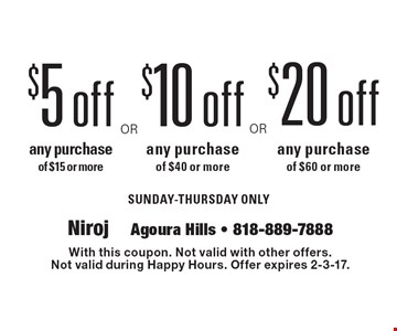 $20 off any purchase of $60 or more SUNDAY-THURSDAY ONLY. $10 off any purchase of $40 or more SUNDAY-THURSDAY ONLY. $5 off any purchase of $15 or more SUNDAY-THURSDAY ONLY. With this coupon. Not valid with other offers. Not valid during Happy Hours. Offer expires 2-3-17.