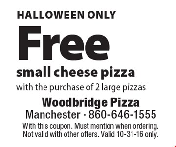 HALLOWEEN ONLY. Free small cheese pizza with the purchase of 2 large pizzas. With this coupon. Must mention when ordering. Not valid with other offers. Valid 10-31-16 only.