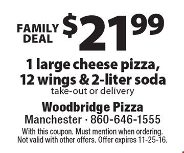FAMILY DEAL. $21.99 1 large cheese pizza,12 wings & 2-liter soda, take-out or delivery. With this coupon. Must mention when ordering. Not valid with other offers. Offer expires 11-25-16.