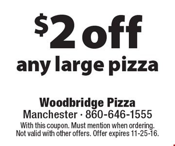 $2 off any large pizza. With this coupon. Must mention when ordering. Not valid with other offers. Offer expires 11-25-16.