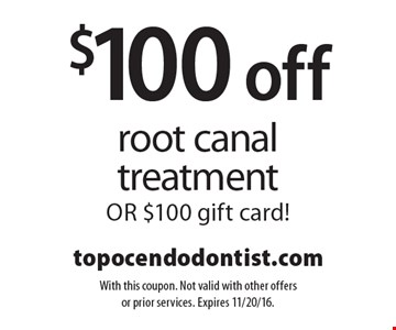 $100 off root canal treatmentOR $100 gift card!. With this coupon. Not valid with other offers or prior services. Expires 11/20/16.