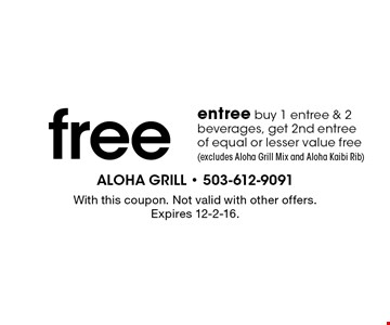 free entree buy 1 entree & 2 beverages, get 2nd entree of equal or lesser value free (excludes Aloha Grill Mix and Aloha Kaibi Rib). With this coupon. Not valid with other offers. Expires 12-2-16.