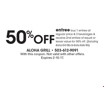 50% off entree buy 1 entree at regular price & 2 beverages & receive 2nd entree of equal or lesser value for 50% off. (Excluding Aloha Grill Mix & Aloha Kalbi Rib). With this coupon. Not valid with other offers. Expires 2-10-17.