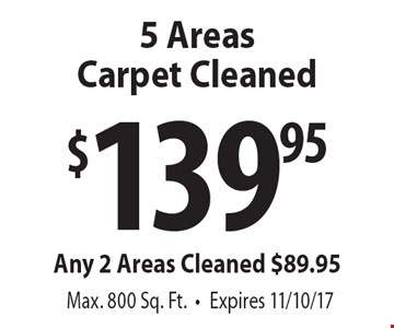 5 Areas Carpet Cleaned $139.95. Any 2 Areas Cleaned $89.95. Max. 800 Sq. Ft.. Expires 11/10/17