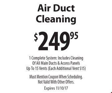 Air Duct Cleaning $249.95. 1 Complete System: Includes Cleaning Of All Main Ducts & Access Panels Up To 15 Vents (Each Additional Vent $15). Must Mention Coupon When Scheduling. Not Valid With Other Offers. Expires 11/10/17