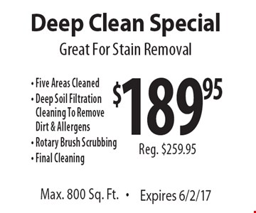 Deep Clean Special Great For Stain Removal $189.95, Reg. $259.95. Five Areas Cleaned - Deep Soil Filtration Cleaning To Remove Dirt & Allergens - Rotary Brush Scrubbing - Final Cleaning Max. 800 Sq. Ft. Expires 6/2/17