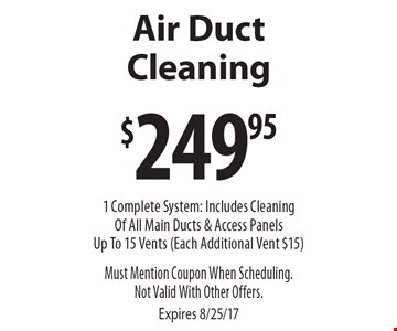 $249.95 Air Duct Cleaning. 1 Complete System: Includes Cleaning Of All Main Ducts & Access Panels Up To 15 Vents (Each Additional Vent $15). Must Mention Coupon When Scheduling. Not Valid With Other Offers. Expires 8/25/17