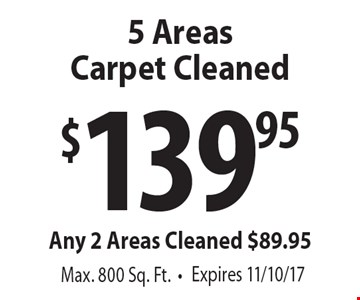 $139.95 5 Areas Carpet Cleaned Any 2 Areas Cleaned $89.95 Max. 800 Sq. Ft. Expires 11/10/17