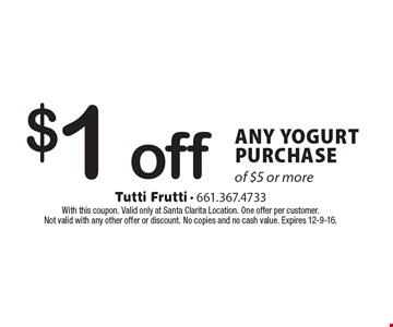 $1 off ANY YOGURT PURCHASE of $5 or more. With this coupon. Valid only at Santa Clarita Location. One offer per customer. Not valid with any other offer or discount. No copies and no cash value. Expires 12-9-16.