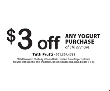 $3 off ANY YOGURT PURCHASE of $10 or more. With this coupon. Valid only at Santa Clarita Location. One offer per customer. Not valid with any other offer or discount. No copies and no cash value. Expires 2-3-17.