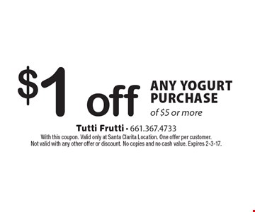$1 off ANY YOGURT PURCHASE of $5 or more. With this coupon. Valid only at Santa Clarita Location. One offer per customer. Not valid with any other offer or discount. No copies and no cash value. Expires 2-3-17.