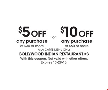 $5 Off any purchase of $30 or more OR $10 Off any purchase of $60 or more. A LA CARTE MENU ONLY. With this coupon. Not valid with other offers. Expires 10-28-16.