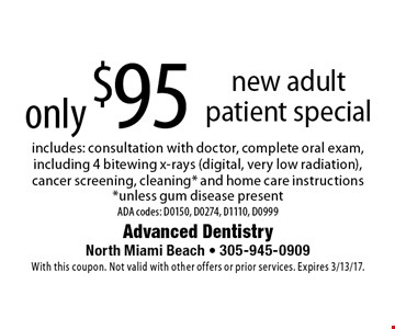 only $95 new adult patient special includes: consultation with doctor, complete oral exam, including 4 bitewing x-rays (digital, very low radiation), cancer screening, cleaning* and home care instructions *unless gum disease present ADA codes: D0150, D0274, D1110, D0999. With this coupon. Not valid with other offers or prior services. Expires 3/13/17.
