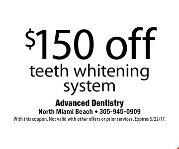 $150 off teeth whitening system. With this coupon. Not valid with other offers or prior services. Expires 5/22/17.