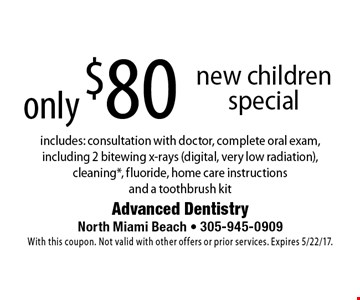 Only $80 new children special. Includes: consultation with doctor, complete oral exam, including 2 bitewing x-rays (digital, very low radiation), cleaning*, fluoride, home care instructions and a toothbrush kit. With this coupon. Not valid with other offers or prior services. Expires 5/22/17.