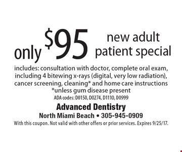 only $95 new adult patient special includes: consultation with doctor, complete oral exam, including 4 bitewing x-rays (digital, very low radiation), cancer screening, cleaning* and home care instructions *unless gum disease present ADA codes: D0150, D0274, D1110, D0999. With this coupon. Not valid with other offers or prior services. Expires 9/25/17.