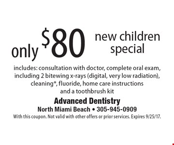 only $80 new children special includes: consultation with doctor, complete oral exam, including 2 bitewing x-rays (digital, very low radiation), cleaning*, fluoride, home care instructions and a toothbrush kit. With this coupon. Not valid with other offers or prior services. Expires 9/25/17.
