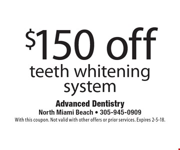 $150 off teeth whitening system. With this coupon. Not valid with other offers or prior services. Expires 2-5-18.