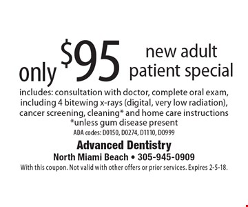 new adult patient special only $95. includes: consultation with doctor, complete oral exam, including 4 bitewing x-rays (digital, very low radiation), cancer screening, cleaning* and home care instructions *unless gum disease present ADA codes: D0150, D0274, D1110, D0999. With this coupon. Not valid with other offers or prior services. Expires 2-5-18.