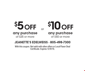 $5 Off any purchase of $25 or more or $10 Off any purchase of $50 or more. With this coupon. Not valid with other offers or Local Flavor Deal Certificate. Expires 12/9/16.
