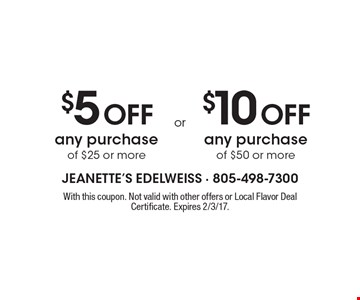 $5 Off any purchase of $25 or more or $10 Off any purchase of $50 or more. With this coupon. Not valid with other offers or Local Flavor Deal Certificate. Expires 2/3/17.