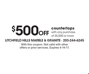 $500 Off countertops with any purchase of $5,000 or more. With this coupon. Not valid with other offers or prior services. Expires 4-14-17.
