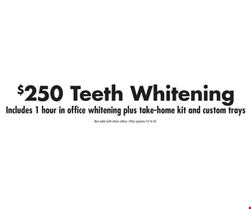 $250 Teeth Whitening Includes 1 hour in office whitening plus take-home kit and custom trays. Not valid with other offers. Offer expires 12-9-16.