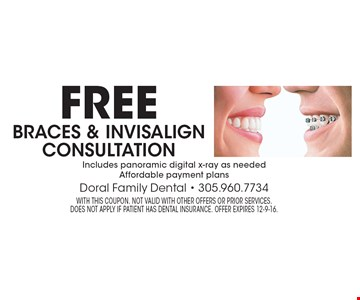 Free braces & invisalign consultation Includes panoramic digital x-ray as needed Affordable payment plans. With this coupon. Not valid with other offers or prior services. does not apply if patient has dental insurance. Offer expires 12-9-16.