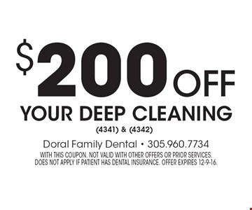 $200 off your deep cleaning (4341) & (4342). With this coupon. Not valid with other offers or prior services. does not apply if patient has dental insurance. Offer expires 12-9-16.
