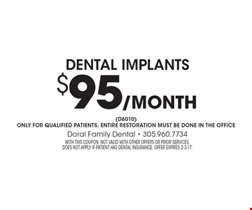 Dental Implants $95 /month. (D6010) For qualified patients. Entire restoration must be done in the office. With this coupon. Not valid with other offers or prior services. Does not apply if patient has dental insurance. Offer expires 2-3-17.