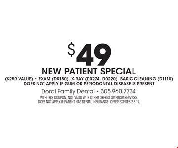 $49 New Patient Special. $250 value. Exam (d0150), X-Ray (D0274, D0220), basic cleaning (D1110). Does not apply if gum or periodontal disease is present. With this coupon. Not valid with other offers or prior services. does not apply if patient has dental insurance. Offer expires 2-3-17.