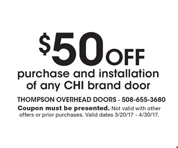 $50 Off purchase and installation of any CHI brand door. Coupon must be presented. Not valid with other offers or prior purchases. Valid dates 3/20/17 - 4/30/17.