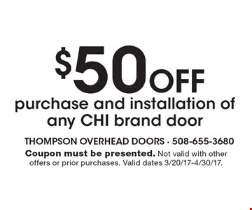 $50 Off purchase and installation of any CHI brand door. Coupon must be presented. Not valid with other offers or prior purchases. Valid dates 3/20/17-4/30/17.