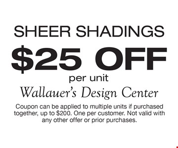 SHEER SHADINGS $25 OFF per unit. Coupon can be applied to multiple units if purchased together, up to $200. One per customer. Not valid with any other offer or prior purchases.