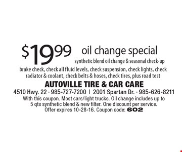 synthetic blend oil change & seasonal check-up $19.99 oil change special brake check, check all fluid levels, check suspension, check lights, check radiator & coolant, check belts & hoses, check tires, plus road test. With this coupon. Most cars/light trucks. Oil change includes up to 5 qts synthetic blend & new filter. One discount per service. Offer expires 10-28-16. Coupon code: 602