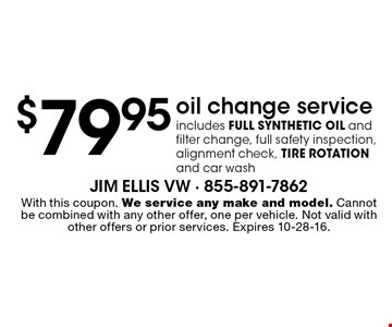 $79.95 oil change service. Includes full synthetic oil and filter change, full safety inspection, alignment check, tire rotation and car wash. With this coupon. We service any make and model. Cannot be combined with any other offer, one per vehicle. Not valid with other offers or prior services. Expires 10-28-16.