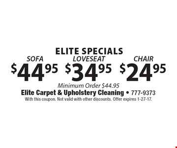 ELITE SPECIALS $44.95 Sofa OR $34.95 Loveseat OR $24.95 Chair. Minimum Order $44.95. With this coupon. Not valid with other discounts. Offer expires 1-27-17.