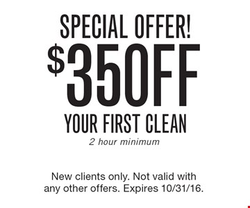 SPECIAL OFFER! $35 OFF your first clean. 2 hour minimum. New clients only. Not valid with any other offers. Expires 10/31/16.