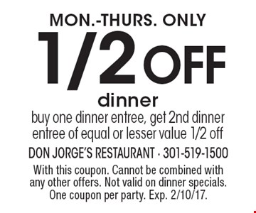 MON.-THURS. ONLY 1/2 OFF dinner. Buy one dinner entree, get 2nd dinner entree of equal or lesser value 1/2 off. With this coupon. Cannot be combined with any other offers. Not valid on dinner specials. One coupon per party. Exp. 2/10/17.