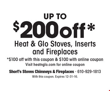 Up to $200 off* Heat & Glo Stoves, Inserts and Fireplaces. *$100 off with this coupon & $100 with online coupon. Visit heatnglo.com for online coupon. With this coupon. Expires 12-31-16.