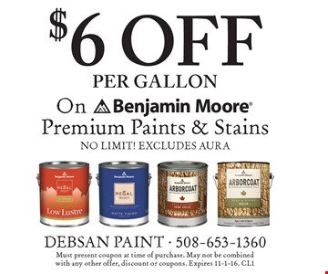 $6 off per gallon Benjamin Moore Premium Paints & Stains. No limit! Excludes Aura. Must present coupon at time of purchase. May not be combinedwith any other offer, discount or coupons. Expires 11-1-16. CL1