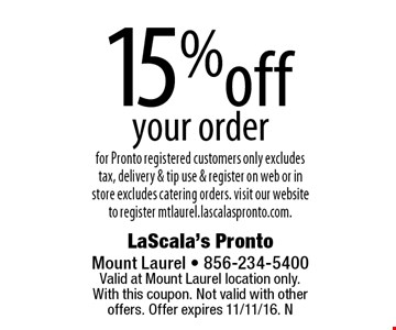 15% off your order for Pronto registered customers only excludes tax, delivery & tip use & register on web or in store excludes catering orders. Visit our websiteto register mtlaurel.lascalaspronto.com.. Valid at Mount Laurel location only. With this coupon. Not valid with other offers. Offer expires 11/11/16. N
