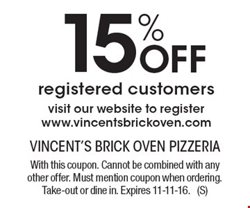 15% off registered customers. Visit our website to register www.vincentsbrickoven.com. With this coupon. Cannot be combined with any other offer. Must mention coupon when ordering. Take-out or dine in. Expires 11-11-16. (S)
