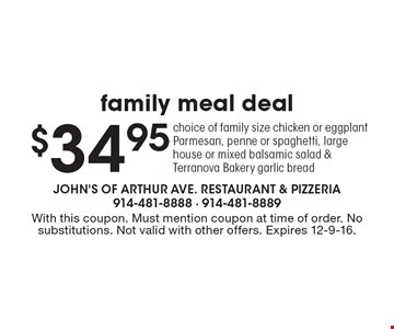 $34.95 family meal deal. Choice of family size chicken or eggplant Parmesan, penne or spaghetti, large house or mixed balsamic salad & Terranova Bakery garlic bread. With this coupon. Must mention coupon at time of order. No substitutions. Not valid with other offers. Expires 12-9-16.
