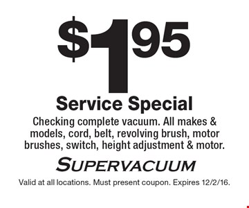 $1.95 Service Special. Checking complete vacuum. All makes & models, cord, belt, revolving brush, motor brushes, switch, height adjustment & motor. Valid at all locations. Must present coupon. Expires 12/2/16.