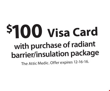 $100 Visa Card. With purchase of radiant barrier/insulation package. The Attic Medic. Offer expires 12-16-16.