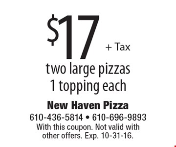 $17 + Tax two large pizzas 1 topping each. With this coupon. Not valid with other offers. Exp. 10-31-16.